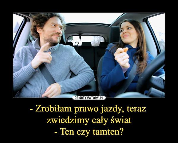 - Zrobiłam prawo jazdy, teraz zwiedzimy cały świat- Ten czy tamten? –