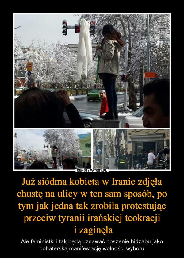 Już siódma kobieta w Iranie zdjęła chustę na ulicy w ten sam sposób, po tym jak jedna tak zrobiła protestując przeciw tyranii irańskiej teokracji i zaginęła – Ale feministki i tak będą uznawać noszenie hidżabu jako bohaterską manifestację wolności wyboru