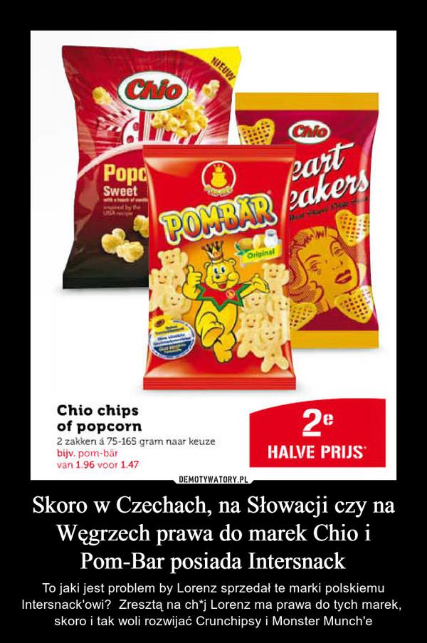 Skoro w Czechach, na Słowacji czy na Węgrzech prawa do marek Chio i Pom-Bar posiada Intersnack – To jaki jest problem by Lorenz sprzedał te marki polskiemu Intersnack'owi?  Zresztą na ch*j Lorenz ma prawa do tych marek,  skoro i tak woli rozwijać Crunchipsy i Monster Munch'e