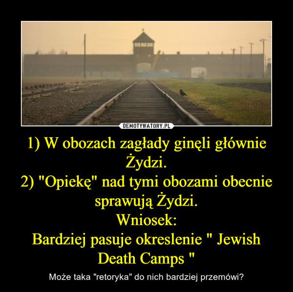 """1) W obozach zagłady ginęli głównie Żydzi.2) """"Opiekę"""" nad tymi obozami obecnie sprawują Żydzi.Wniosek:Bardziej pasuje okreslenie """" Jewish Death Camps """" – Może taka """"retoryka"""" do nich bardziej przemówi?"""