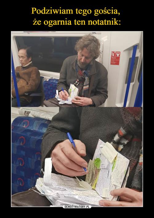 Podziwiam tego gościa,  że ogarnia ten notatnik: