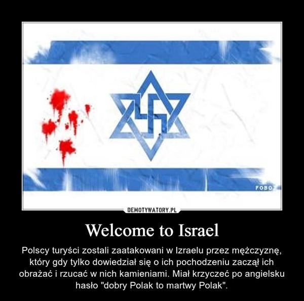 """Welcome to Israel – Polscy turyści zostali zaatakowani w Izraelu przez mężczyznę, który gdy tylko dowiedział się o ich pochodzeniu zaczął ich obrażać i rzucać w nich kamieniami. Miał krzyczeć po angielsku hasło """"dobry Polak to martwy Polak""""."""