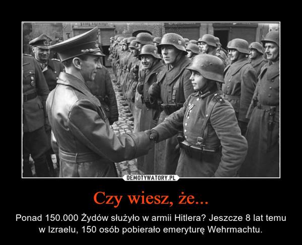 Czy wiesz, że... – Ponad 150.000 Żydów służyło w armii Hitlera? Jeszcze 8 lat temu w Izraelu, 150 osób pobierało emeryturę Wehrmachtu.