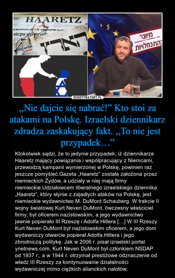 """,,Nie dajcie się nabrać!"""" Kto stoi za atakami na Polskę. Izraelski dziennikarz zdradza zaskakujący fakt. ,,To nie jest przypadek…"""" – Ktokolwiek sądzi, że to jedynie przypadek, iż dziennikarze Haaretz mający powiązania i współpracujący z Niemcami, przewodzą kampanii wymierzonej w Polskę, powinien raz jeszcze pomyśleć.Gazeta """"Haaretz"""" została założona przez niemieckich Żydów, a udziały w niej mają firmy niemieckie.Udziałowcem liberalnego izraelskiego dziennika """"Haaretz"""", który słynie z zajadłych ataków na Polskę, jest niemieckie wydawnictwo M. DuMont Schauberg. W trakcie II wojny światowej Kurt Neven DuMont, ówczesny właściciel firmy, był oficerem nazistowskim, a jego wydawnictwo jawnie popierało III Rzeszę i Adolfa Hitlera […] W III Rzeszy Kurt Neven DuMont był nazistowskim oficerem, a jego dom wydawniczy otwarcie popierał Adolfa Hitlera i jego zbrodniczą politykę. Jak w 2006 r. pisał izraelski portal ynetnews.com, Kurt Neven DuMont był członkiem NSDAP od 1937 r., a w 1944 r. otrzymał prestiżowe odznaczenie od władz III Rzeszy za kontynuowanie działalności wydawniczej mimo ciężkich alianckich nalotów."""
