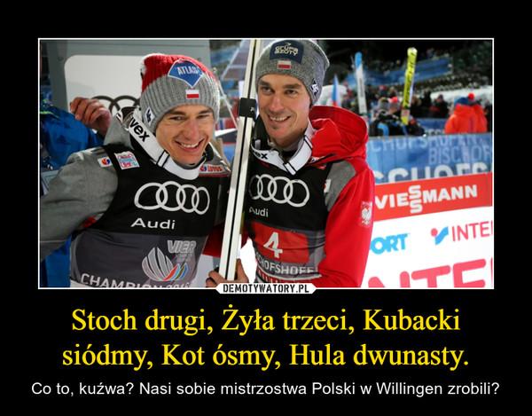 Stoch drugi, Żyła trzeci, Kubacki siódmy, Kot ósmy, Hula dwunasty. – Co to, kuźwa? Nasi sobie mistrzostwa Polski w Willingen zrobili?