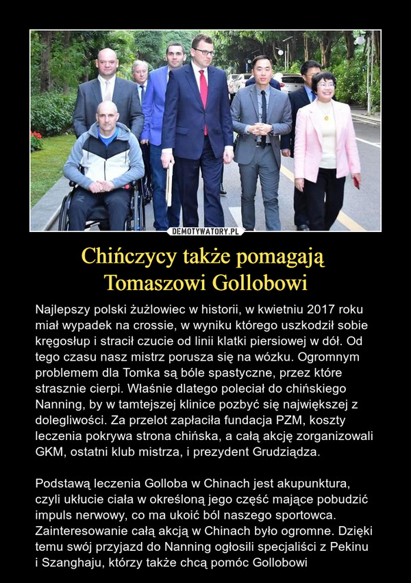 Chińczycy także pomagają Tomaszowi Gollobowi – Najlepszy polski żużlowiec w historii, w kwietniu 2017 roku miał wypadek na crossie, w wyniku którego uszkodził sobie kręgosłup i stracił czucie od linii klatki piersiowej w dół. Od tego czasu nasz mistrz porusza się na wózku. Ogromnym problemem dla Tomka są bóle spastyczne, przez które strasznie cierpi. Właśnie dlatego poleciał do chińskiego Nanning, by w tamtejszej klinice pozbyć się największej z dolegliwości. Za przelot zapłaciła fundacja PZM, koszty leczenia pokrywa strona chińska, a całą akcję zorganizowali GKM, ostatni klub mistrza, i prezydent Grudziądza.Podstawą leczenia Golloba w Chinach jest akupunktura, czyli ukłucie ciała w określoną jego część mające pobudzić impuls nerwowy, co ma ukoić ból naszego sportowca. Zainteresowanie całą akcją w Chinach było ogromne. Dzięki temu swój przyjazd do Nanning ogłosili specjaliści z Pekinu i Szanghaju, którzy także chcą pomóc Gollobowi