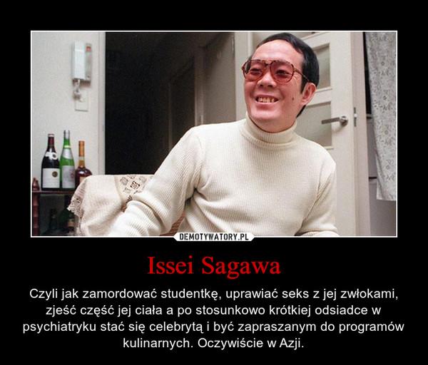 Issei Sagawa – Czyli jak zamordować studentkę, uprawiać seks z jej zwłokami, zjeść część jej ciała a po stosunkowo krótkiej odsiadce w psychiatryku stać się celebrytą i być zapraszanym do programów kulinarnych. Oczywiście w Azji.