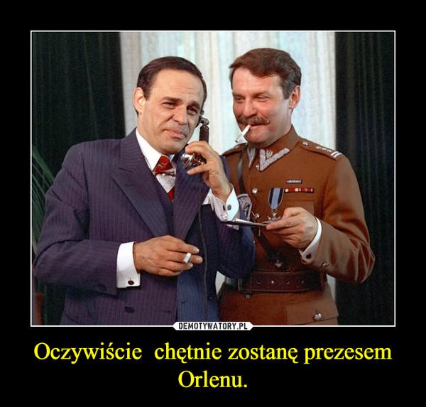 Oczywiście  chętnie zostanę prezesem Orlenu. –