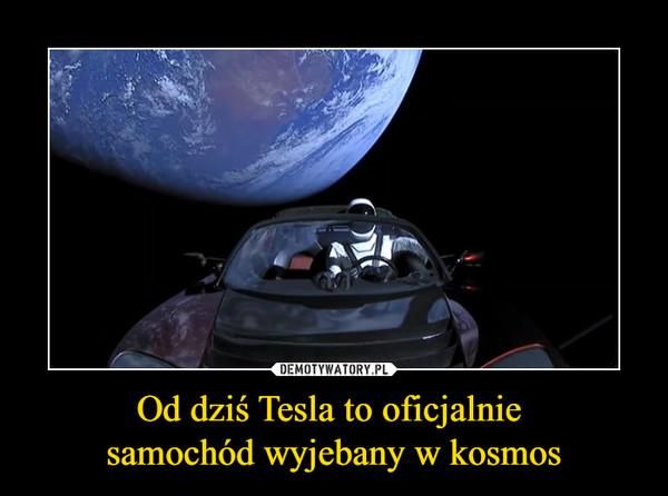 Od dziś Tesla to oficjalnie samochód wyjebany w kosmos –
