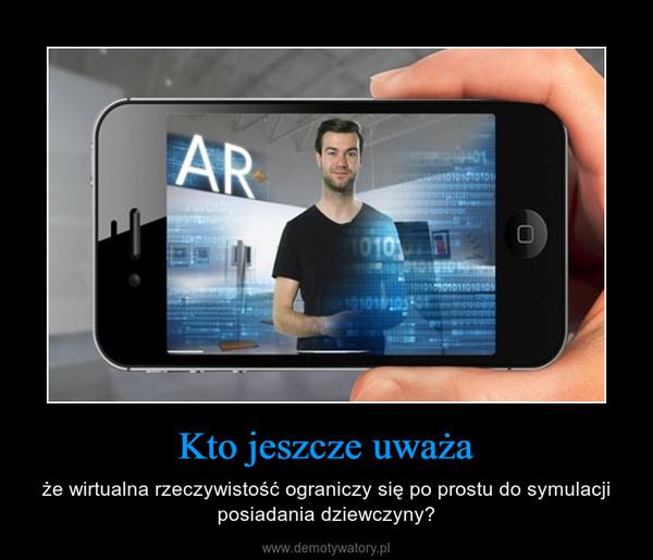 Kto jeszcze uważa – że wirtualna rzeczywistość ograniczy się po prostu do symulacji posiadania dziewczyny?