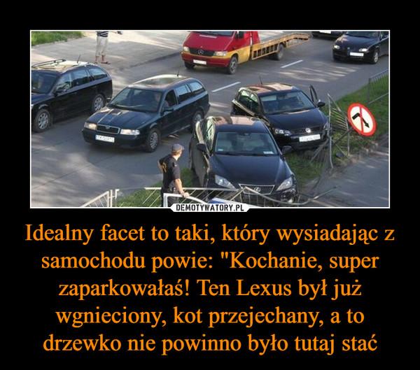 """Idealny facet to taki, który wysiadając z samochodu powie: """"Kochanie, super zaparkowałaś! Ten Lexus był już wgnieciony, kot przejechany, a to drzewko nie powinno było tutaj stać –"""