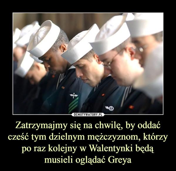 Zatrzymajmy się na chwilę, by oddać cześć tym dzielnym mężczyznom, którzy po raz kolejny w Walentynki będą musieli oglądać Greya –