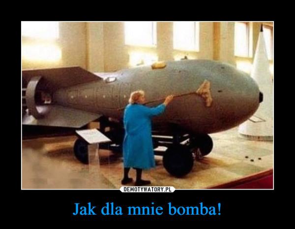 Jak dla mnie bomba! –