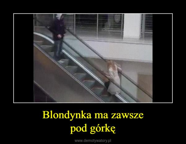 Blondynka ma zawszepod górkę –