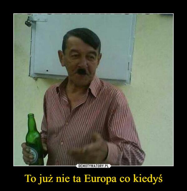 To już nie ta Europa co kiedyś –