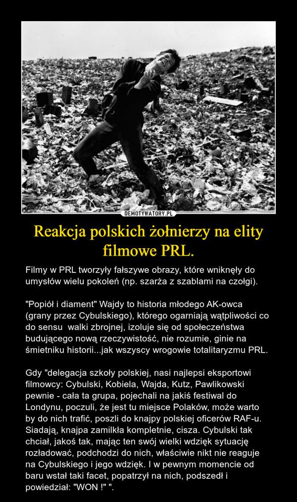 """Reakcja polskich żołnierzy na elity filmowe PRL. – Filmy w PRL tworzyły fałszywe obrazy, które wniknęły do umysłów wielu pokoleń (np. szarża z szablami na czołgi).""""Popiół i diament"""" Wajdy to historia młodego AK-owca (grany przez Cybulskiego), którego ogarniają wątpliwości co do sensu  walki zbrojnej, izoluje się od społeczeństwa budującego nową rzeczywistość, nie rozumie, ginie na śmietniku historii...jak wszyscy wrogowie totalitaryzmu PRL. Gdy """"delegacja szkoły polskiej, nasi najlepsi eksportowi filmowcy: Cybulski, Kobiela, Wajda, Kutz, Pawlikowski pewnie - cała ta grupa, pojechali na jakiś festiwal do Londynu, poczuli, że jest tu miejsce Polaków, może warto by do nich trafić, poszli do knajpy polskiej oficerów RAF-u. Siadają, knajpa zamilkła kompletnie, cisza. Cybulski tak chciał, jakoś tak, mając ten swój wielki wdzięk sytuację rozładować, podchodzi do nich, właściwie nikt nie reaguje na Cybulskiego i jego wdzięk. I w pewnym momencie od baru wstał taki facet, popatrzył na nich, podszedł i powiedział: """"WON !"""" """"."""