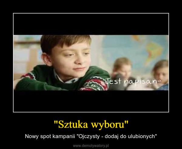 """""""Sztuka wyboru"""" – Nowy spot kampanii """"Ojczysty - dodaj do ulubionych"""""""