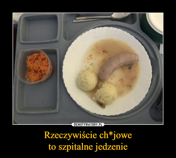 Rzeczywiście ch*joweto szpitalne jedzenie –