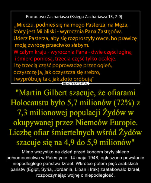 """""""Martin Gilbert szacuje, że ofiarami Holocaustu było 5,7 milionów (72%) z 7,3 milionowej populacji Żydów w okupywanej przez Niemców Europie. Liczbę ofiar śmiertelnych wśród Żydów szacuje się na 4,9 do 5,9 milionów"""""""