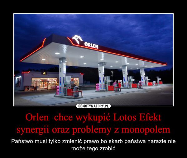 Orlen  chce wykupić Lotos Efekt synergii oraz problemy z monopolem – Państwo musi tylko zmienić prawo bo skarb państwa narazie nie może tego zrobić