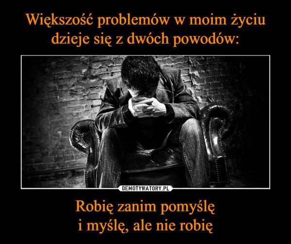 Robię zanim pomyślęi myślę, ale nie robię –