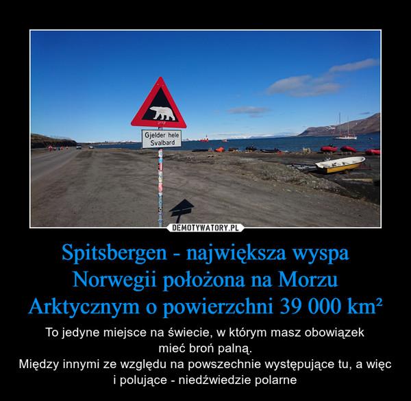 Spitsbergen - największa wyspa Norwegii położona na Morzu Arktycznym o powierzchni 39 000 km² – To jedyne miejsce na świecie, w którym masz obowiązekmieć broń palną.Między innymi ze względu na powszechnie występujące tu, a więc i polujące - niedźwiedzie polarne
