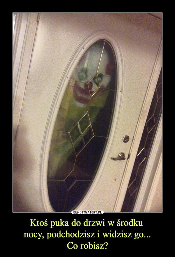 Ktoś puka do drzwi w środku nocy, podchodzisz i widzisz go...Co robisz? –