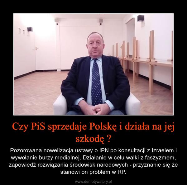 Czy PiS sprzedaje Polskę i działa na jej szkodę ? – Pozorowana nowelizacja ustawy o IPN po konsultacji z Izraelem i wywołanie burzy medialnej. Działanie w celu walki z faszyzmem, zapowiedź rozwiązania środowisk narodowych - przyznanie się że stanowi on problem w RP.