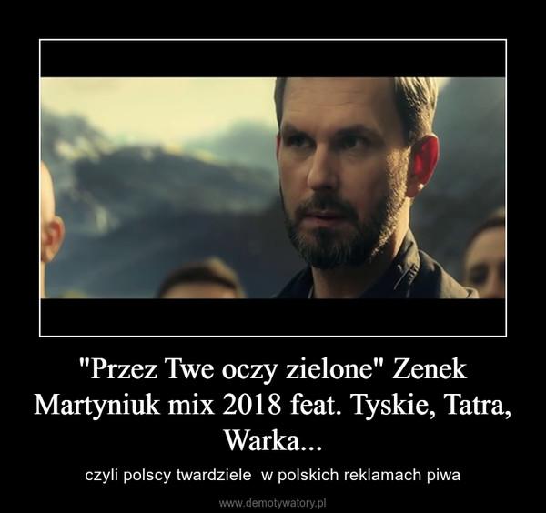 """""""Przez Twe oczy zielone"""" Zenek Martyniuk mix 2018 feat. Tyskie, Tatra, Warka... – czyli polscy twardziele  w polskich reklamach piwa"""