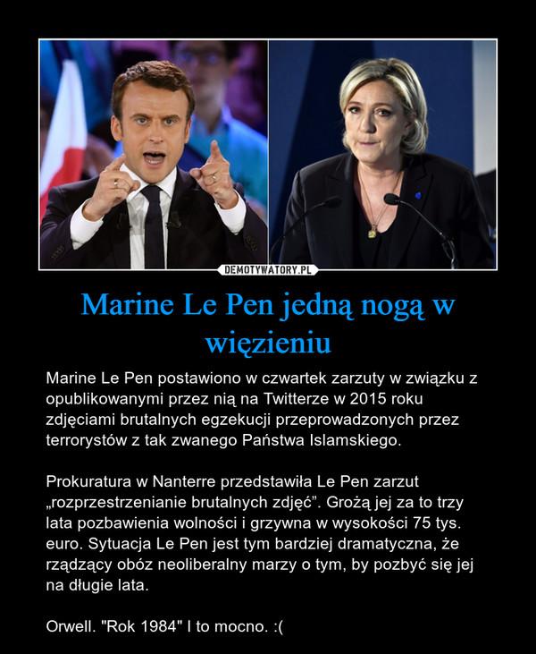 """Marine Le Pen jedną nogą w więzieniu – Marine Le Pen postawiono w czwartek zarzuty w związku z opublikowanymi przez nią na Twitterze w 2015 roku zdjęciami brutalnych egzekucji przeprowadzonych przez terrorystów z tak zwanego Państwa Islamskiego.Prokuratura w Nanterre przedstawiła Le Pen zarzut """"rozprzestrzenianie brutalnych zdjęć"""". Grożą jej za to trzy lata pozbawienia wolności i grzywna w wysokości 75 tys. euro. Sytuacja Le Pen jest tym bardziej dramatyczna, że rządzący obóz neoliberalny marzy o tym, by pozbyć się jej na długie lata.Orwell. """"Rok 1984"""" I to mocno. :("""
