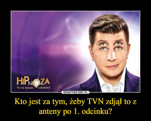 Kto jest za tym, żeby TVN zdjął to z anteny po 1. odcinku? –