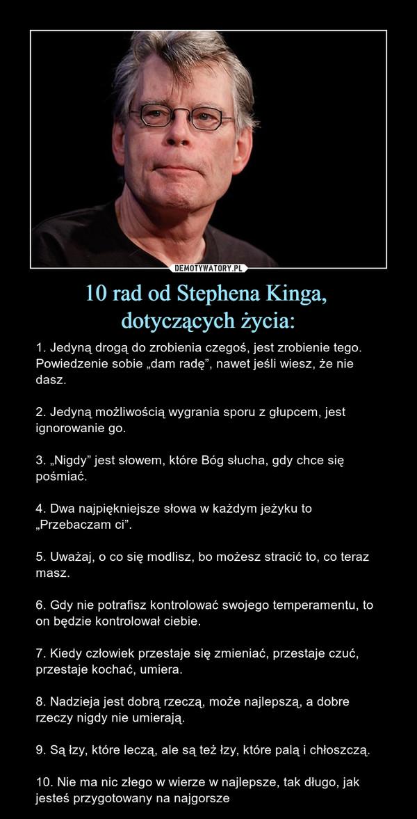"""10 rad od Stephena Kinga, dotyczących życia: – 1. Jedyną drogą do zrobienia czegoś, jest zrobienie tego. Powiedzenie sobie """"dam radę"""", nawet jeśli wiesz, że nie dasz.2. Jedyną możliwością wygrania sporu z głupcem, jest ignorowanie go.3. """"Nigdy"""" jest słowem, które Bóg słucha, gdy chce się pośmiać.4. Dwa najpiękniejsze słowa w każdym jeżyku to """"Przebaczam ci"""".5. Uważaj, o co się modlisz, bo możesz stracić to, co teraz masz.6. Gdy nie potrafisz kontrolować swojego temperamentu, to on będzie kontrolował ciebie.7. Kiedy człowiek przestaje się zmieniać, przestaje czuć, przestaje kochać, umiera.8. Nadzieja jest dobrą rzeczą, może najlepszą, a dobre rzeczy nigdy nie umierają.9. Są łzy, które leczą, ale są też łzy, które palą i chłoszczą.10. Nie ma nic złego w wierze w najlepsze, tak długo, jak jesteś przygotowany na najgorsze"""