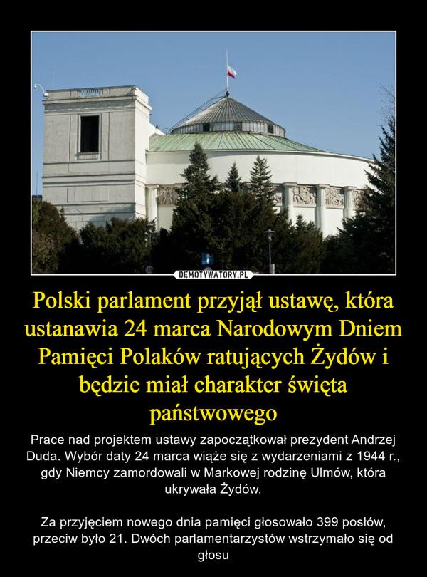 Polski parlament przyjął ustawę, która ustanawia 24 marca Narodowym Dniem Pamięci Polaków ratujących Żydów i będzie miał charakter święta państwowego – Prace nad projektem ustawy zapoczątkował prezydent Andrzej Duda. Wybór daty 24 marca wiąże się z wydarzeniami z 1944 r., gdy Niemcy zamordowali w Markowej rodzinę Ulmów, która ukrywała Żydów.Za przyjęciem nowego dnia pamięci głosowało 399 posłów, przeciw było 21. Dwóch parlamentarzystów wstrzymało się od głosu