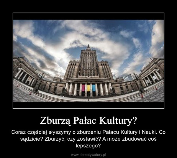Zburzą Pałac Kultury? – Coraz częściej słyszymy o zburzeniu Pałacu Kultury i Nauki. Co sądzicie? Zburzyć, czy zostawić? A może zbudować coś lepszego?