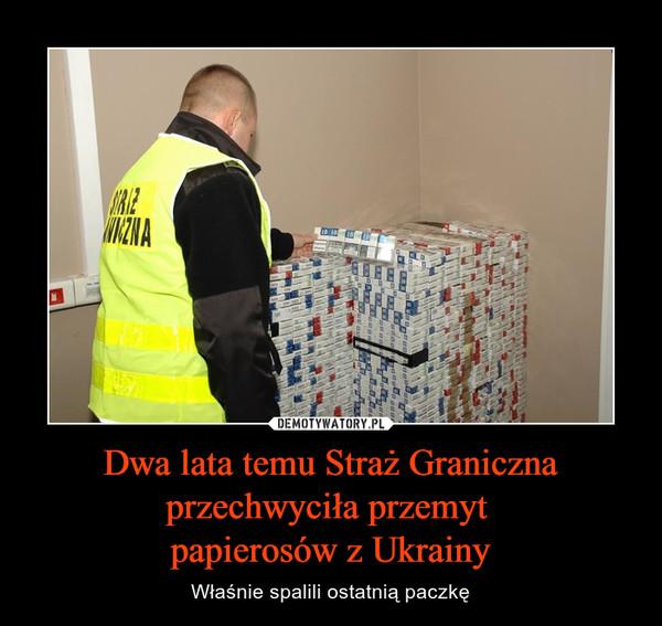 Dwa lata temu Straż Graniczna przechwyciła przemyt papierosów z Ukrainy – Właśnie spalili ostatnią paczkę
