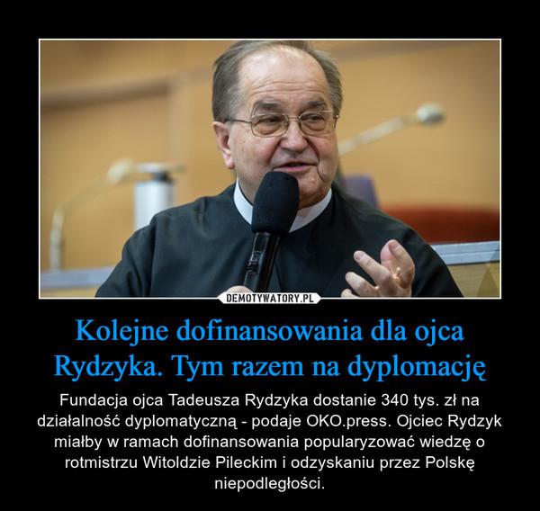 Kolejne dofinansowania dla ojca Rydzyka. Tym razem na dyplomację – Fundacja ojca Tadeusza Rydzyka dostanie 340 tys. zł na działalność dyplomatyczną - podaje OKO.press. Ojciec Rydzyk miałby w ramach dofinansowania popularyzować wiedzę o rotmistrzu Witoldzie Pileckim i odzyskaniu przez Polskę niepodległości.