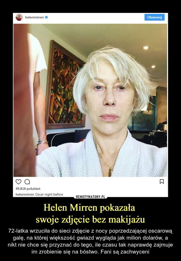 Helen Mirren pokazała swoje zdjęcie bez makijażu – 72-latka wrzuciła do sieci zdjęcie z nocy poprzedzającej oscarową galę, na której większość gwiazd wygląda jak milion dolarów, a nikt nie chce się przyznać do tego, ile czasu tak naprawdę zajmuje im zrobienie się na bóstwo. Fani są zachwyceni