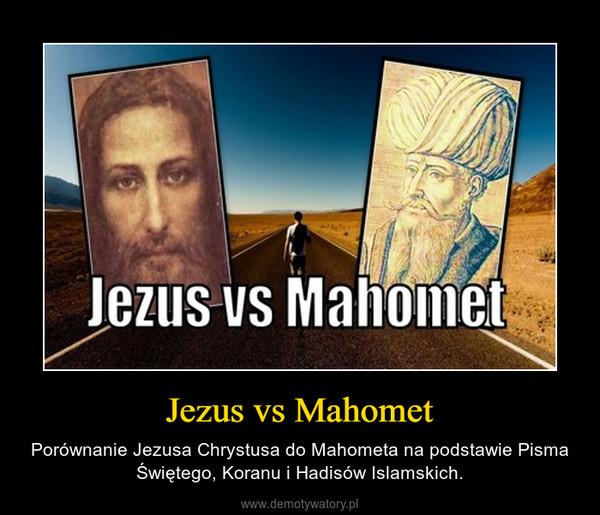Jezus vs Mahomet – Porównanie Jezusa Chrystusa do Mahometa na podstawie Pisma Świętego, Koranu i Hadisów Islamskich.