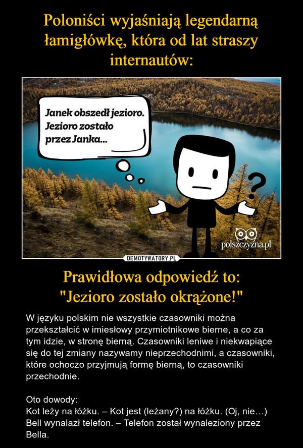 """Prawidłowa odpowiedź to:""""Jezioro zostało okrążone!"""" – W języku polskim nie wszystkie czasowniki można przekształcić w imiesłowy przymiotnikowe bierne, a co za tym idzie, w stronę bierną. Czasowniki leniwe i niekwapiące się do tej zmiany nazywamy nieprzechodnimi, a czasowniki, które ochoczo przyjmują formę bierną, to czasowniki przechodnie.Oto dowody:Kot leży na łóżku. – Kot jest (leżany?) na łóżku. (Oj, nie…)Bell wynalazł telefon. – Telefon został wynaleziony przez Bella."""