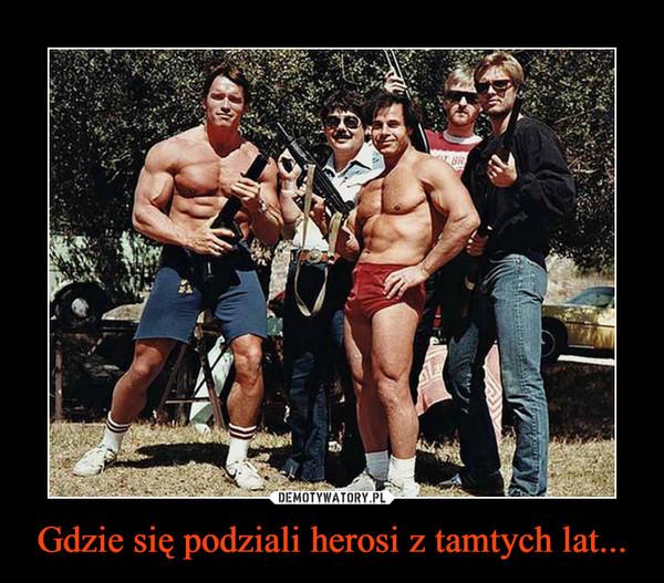 Gdzie się podziali herosi z tamtych lat... –