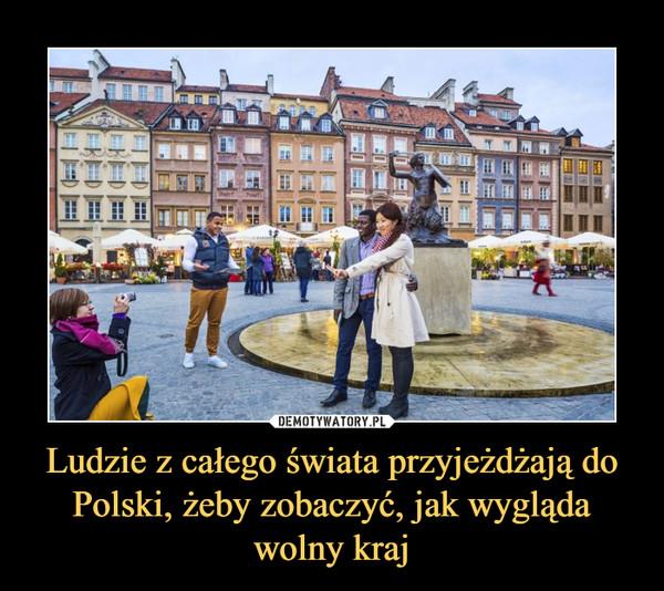 Ludzie z całego świata przyjeżdżają do Polski, żeby zobaczyć, jak wygląda wolny kraj –