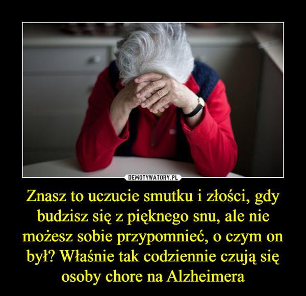 Znasz to uczucie smutku i złości, gdy budzisz się z pięknego snu, ale nie możesz sobie przypomnieć, o czym on był? Właśnie tak codziennie czują się osoby chore na Alzheimera –