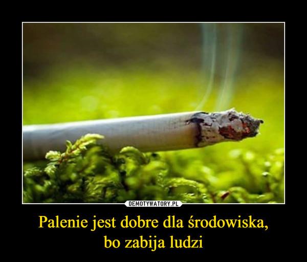 Palenie jest dobre dla środowiska,bo zabija ludzi –