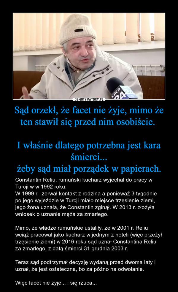 Sąd orzekł, że facet nie żyje, mimo że ten stawił się przed nim osobiście. I właśnie dlatego potrzebna jest kara śmierci...żeby sąd miał porządek w papierach. – Constantin Reliu, rumuński kucharz wyjechał do pracy w Turcji w w 1992 roku.W 1999 r.  zerwał kontakt z rodziną a ponieważ 3 tygodnie po jego wyjeździe w Turcji miało miejsce trzęsienie ziemi, jego żona uznała, że Constantin zginął. W 2013 r. złożyła wniosek o uznanie męża za zmarłego. Mimo, że władze rumuńskie ustaliły, że w 2001 r. Reliu wciąż pracował jako kucharz w jednym z hoteli (więc przeżył trzęsienie ziemi) w 2016 roku sąd uznał Constantina Reliu za zmarłego, z datą śmierci 31 grudnia 2003 r.Teraz sąd podtrzymał decyzję wydaną przed dwoma laty i uznał, że jest ostateczna, bo za późno na odwołanie.Więc facet nie żyje... i się rzuca...