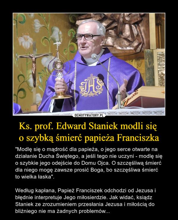 """Ks. prof. Edward Staniek modli się o szybką śmierć papieża Franciszka – """"Modlę się o mądrość dla papieża, o jego serce otwarte na działanie Ducha Świętego, a jeśli tego nie uczyni - modlę się o szybkie jego odejście do Domu Ojca. O szczęśliwą śmierć dla niego mogę zawsze prosić Boga, bo szczęśliwa śmierć to wielka łaska"""".Według kapłana, Papież Franciszek odchodzi od Jezusa i błędnie interpretuje Jego miłosierdzie. Jak widać, ksiądz Staniek ze zrozumieniem przesłania Jezusa i miłością do bliźniego nie ma żadnych problemów..."""