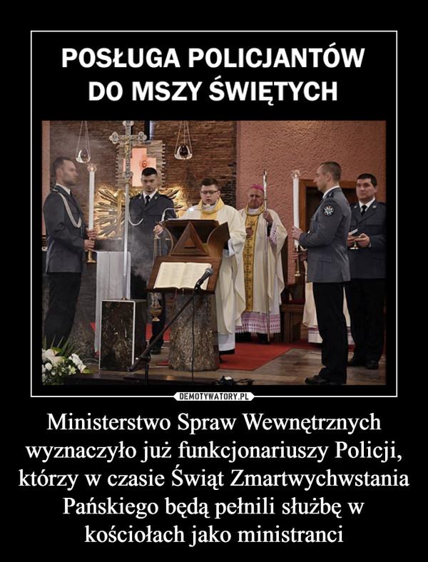 Ministerstwo Spraw Wewnętrznych wyznaczyło już funkcjonariuszy Policji, którzy w czasie Świąt Zmartwychwstania Pańskiego będą pełnili służbę w kościołach jako ministranci –