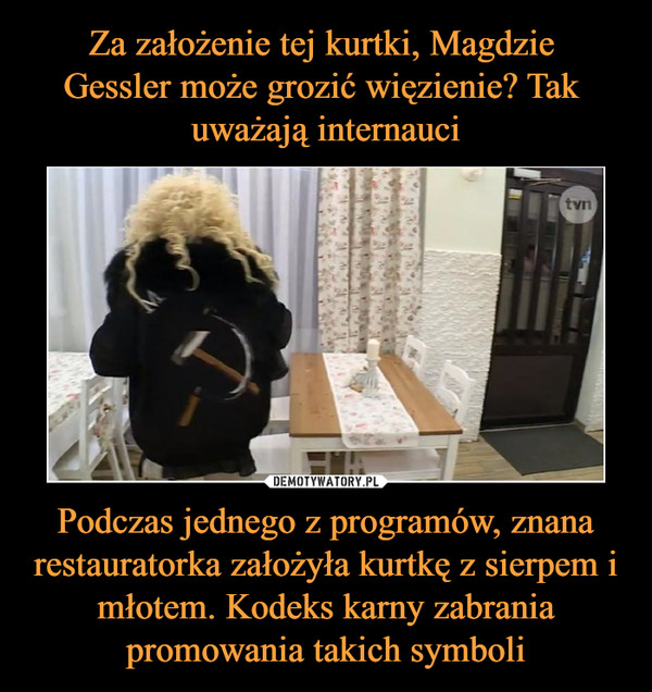 Podczas jednego z programów, znana restauratorka założyła kurtkę z sierpem i młotem. Kodeks karny zabrania promowania takich symboli –