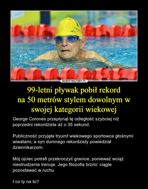 99-letni pływak pobił rekordna 50 metrów stylem dowolnym w swojej kategorii wiekowej – George Corones przepłynął tę odległość szybciej niż poprzedni rekordzista aż o 35 sekund.Publiczność przyjęła tryumf wiekowego sportowca głośnymi wiwatami, a syn dumnego rekordzisty powiedział dziennikarzom:Mój ojciec potrafi przekroczyć granice, ponieważ wciąż niestrudzenie trenuje. Jego filozofia brzmi: ciągle pozostawać w ruchuI co ty na to?