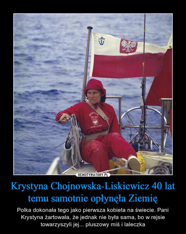 Krystyna Chojnowska-Liskiewicz 40 lat temu samotnie opłynęła Ziemię – Polka dokonała tego jako pierwsza kobieta na świecie. Pani Krystyna żartowała, że jednak nie była sama, bo w rejsie towarzyszyli jej... pluszowy miś i laleczka