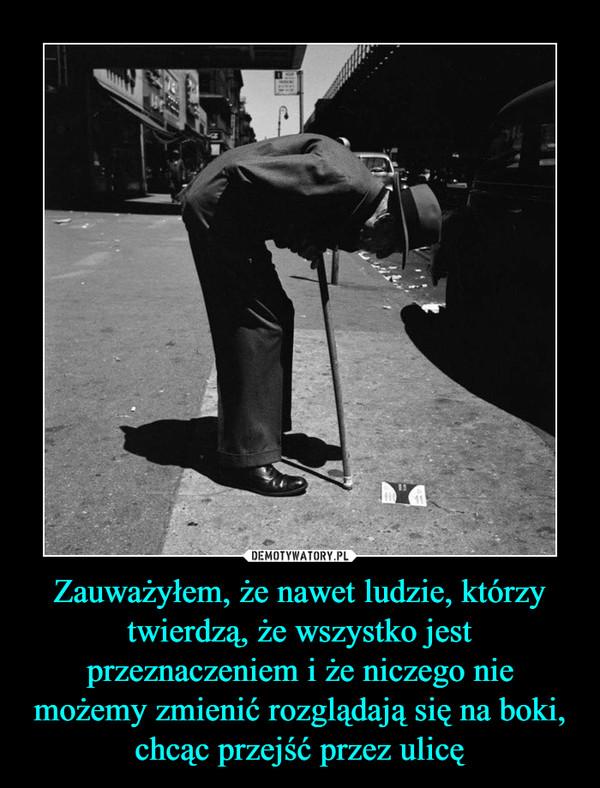 Zauważyłem, że nawet ludzie, którzy twierdzą, że wszystko jest przeznaczeniem i że niczego nie możemy zmienić rozglądają się na boki, chcąc przejść przez ulicę –
